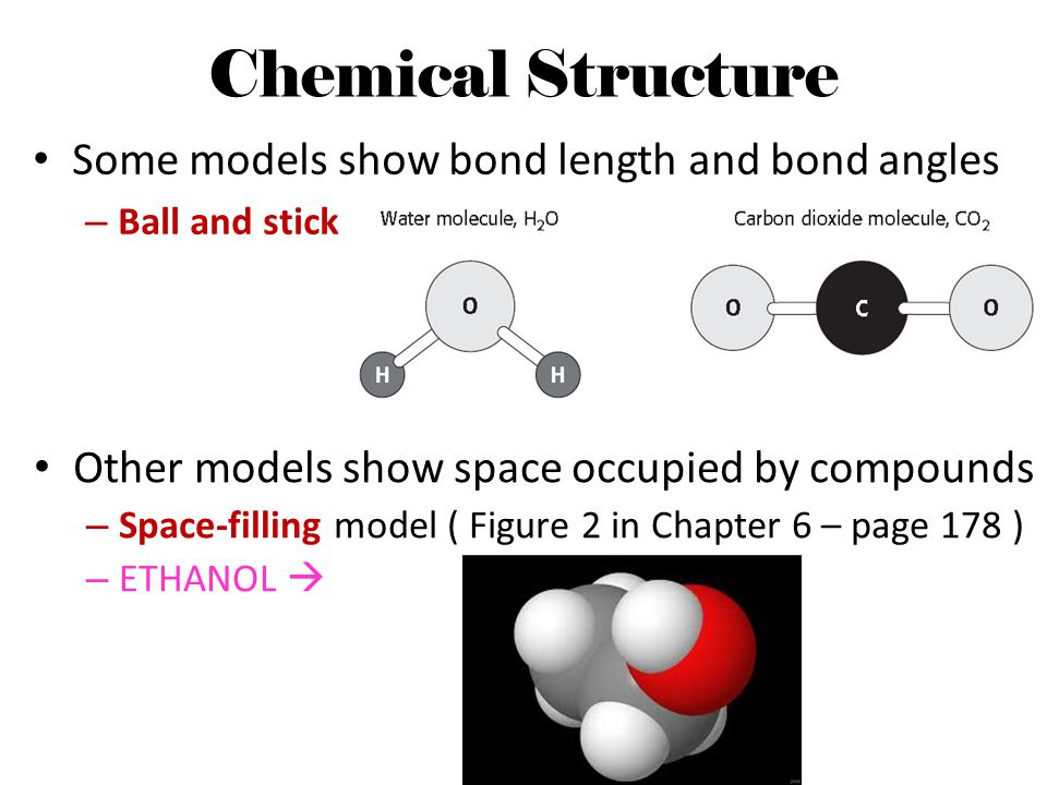 Chemical Structure Some models show bond length and bond angles – Ball and stick Other models show space occupied by compounds – Space-filling model (