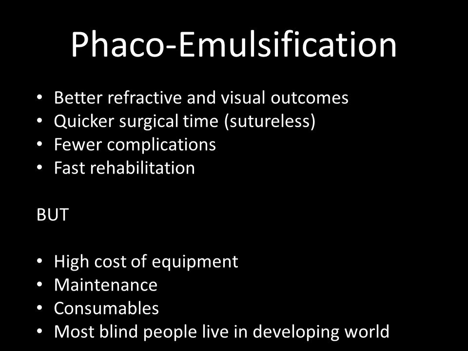 Phaco-Emulsification Better refractive and visual outcomes Quicker surgical time (sutureless) Fewer complications Fast rehabilitation BUT High cost of equipment Maintenance Consumables Most blind people live in developing world