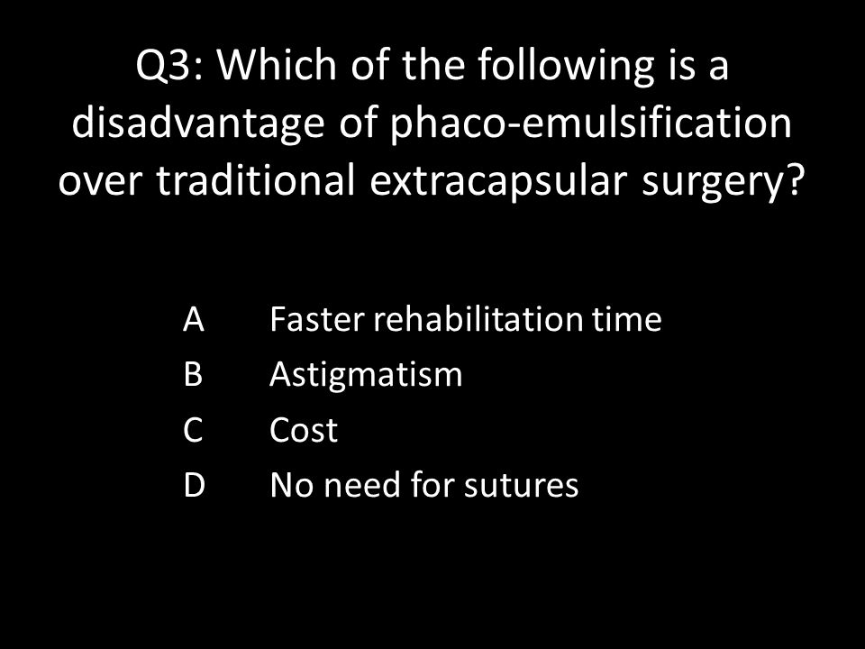 Q3: Which of the following is a disadvantage of phaco-emulsification over traditional extracapsular surgery.