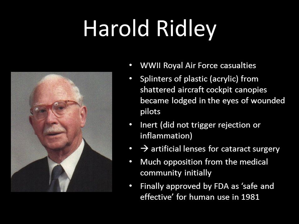 Harold Ridley WWII Royal Air Force casualties Splinters of plastic (acrylic) from shattered aircraft cockpit canopies became lodged in the eyes of wounded pilots Inert (did not trigger rejection or inflammation)  artificial lenses for cataract surgery Much opposition from the medical community initially Finally approved by FDA as 'safe and effective' for human use in 1981