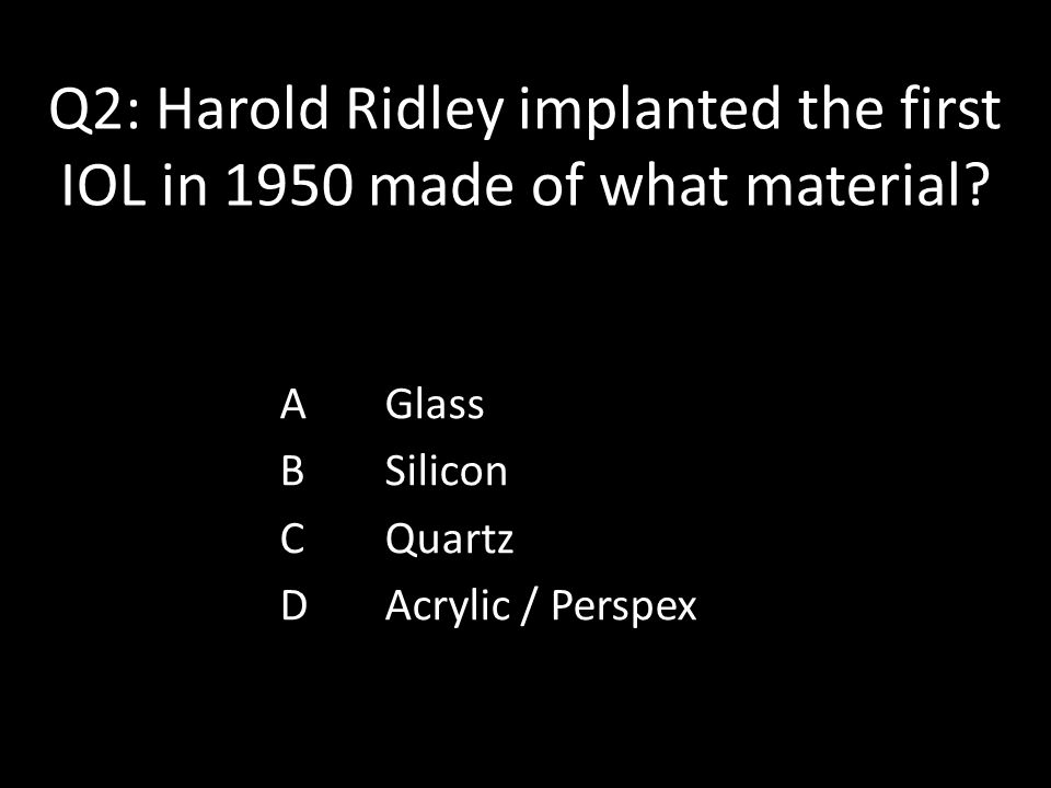 Q2: Harold Ridley implanted the first IOL in 1950 made of what material? AGlass BSilicon CQuartz DAcrylic / Perspex