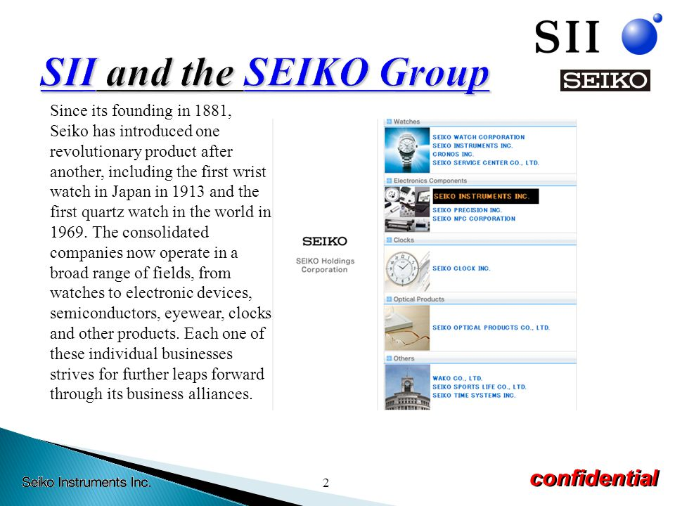 2 confidential Since its founding in 1881, Seiko has introduced one revolutionary product after another, including the first wrist watch in Japan in 1913 and the first quartz watch in the world in 1969.