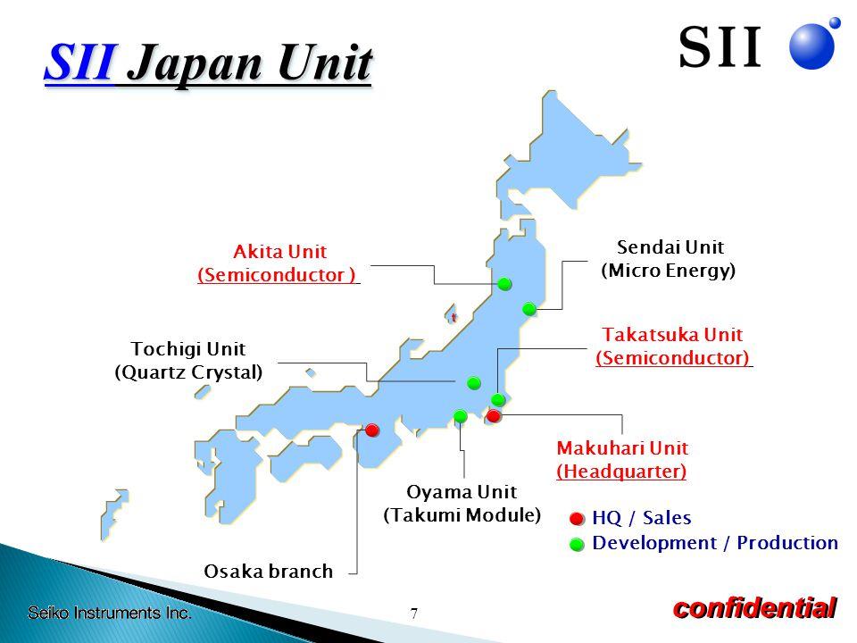 7 confidential t Akita Unit (Semiconductor ) Sendai Unit (Micro Energy) Osaka branch Tochigi Unit (Quartz Crystal) Takatsuka Unit (Semiconductor) Makuhari Unit (Headquarter) HQ / Sales Development / Production Oyama Unit (Takumi Module) SII Japan Unit