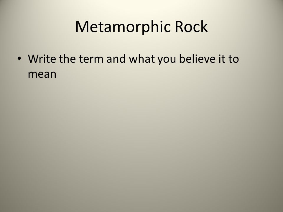 Metamorphic Rock Write the term and what you believe it to mean