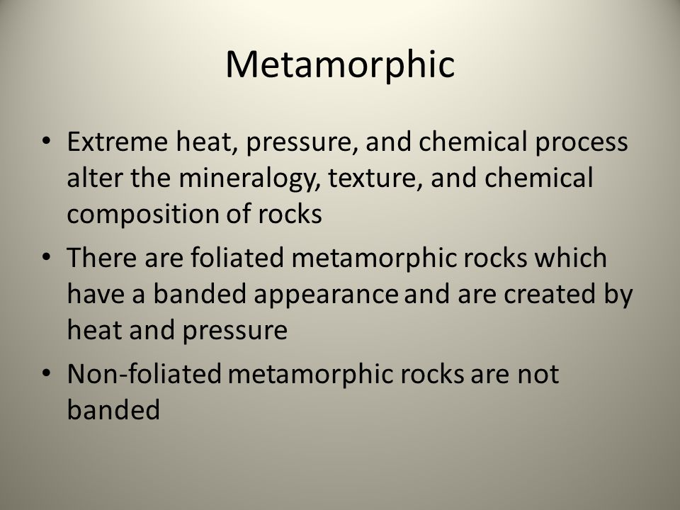 Metamorphic Extreme heat, pressure, and chemical process alter the mineralogy, texture, and chemical composition of rocks There are foliated metamorphic rocks which have a banded appearance and are created by heat and pressure Non-foliated metamorphic rocks are not banded