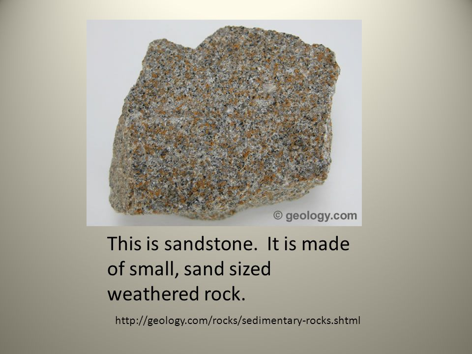 This is sandstone. It is made of small, sand sized weathered rock.