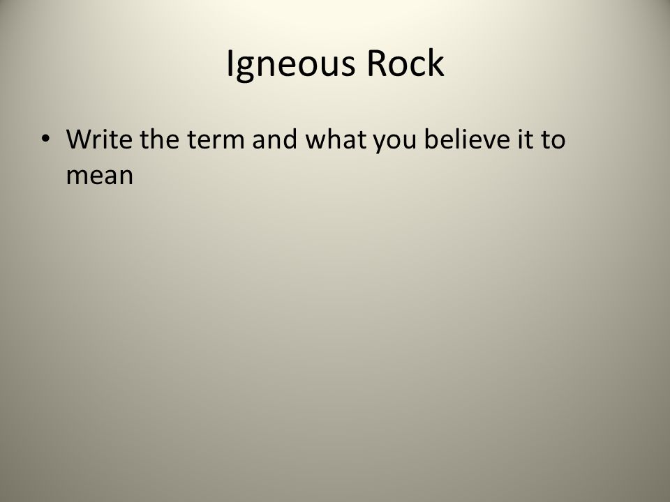 Igneous Rock Write the term and what you believe it to mean