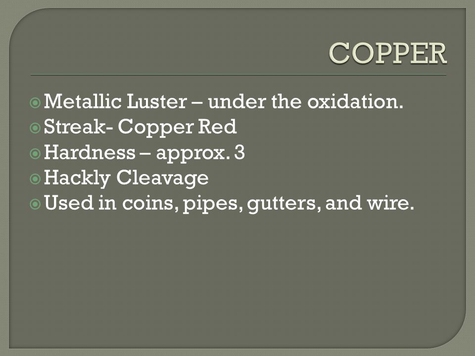  Metallic Luster – under the oxidation.  Streak- Copper Red  Hardness – approx. 3  Hackly Cleavage  Used in coins, pipes, gutters, and wire.