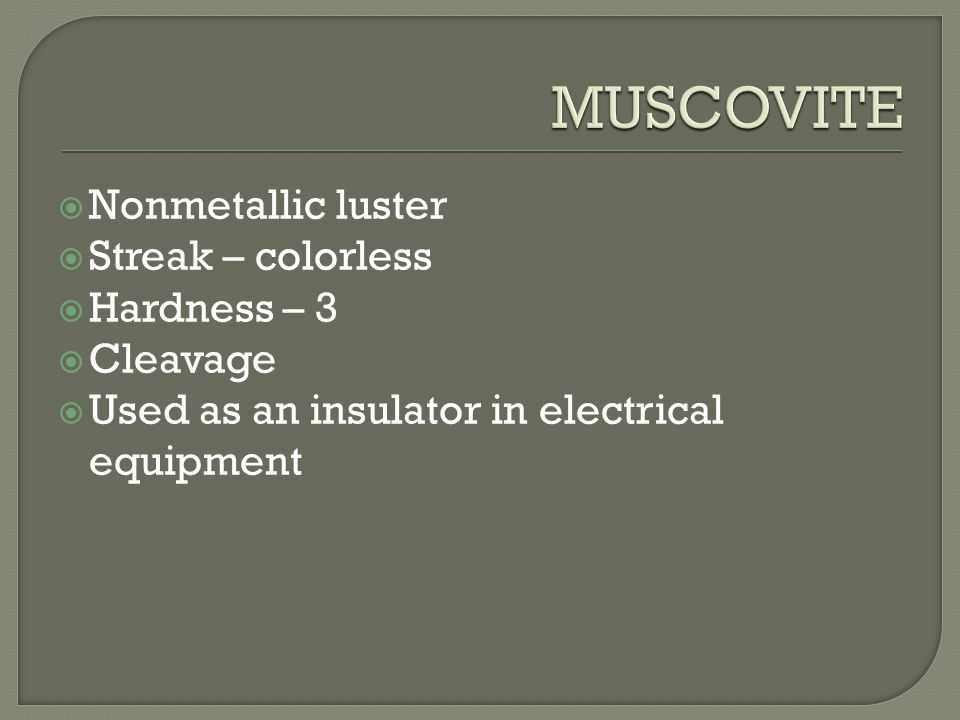  Nonmetallic luster  Streak – colorless  Hardness – 3  Cleavage  Used as an insulator in electrical equipment