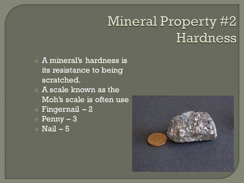  A mineral's hardness is its resistance to being scratched.  A scale known as the Moh's scale is often use  Fingernail – 2  Penny – 3  Nail – 5