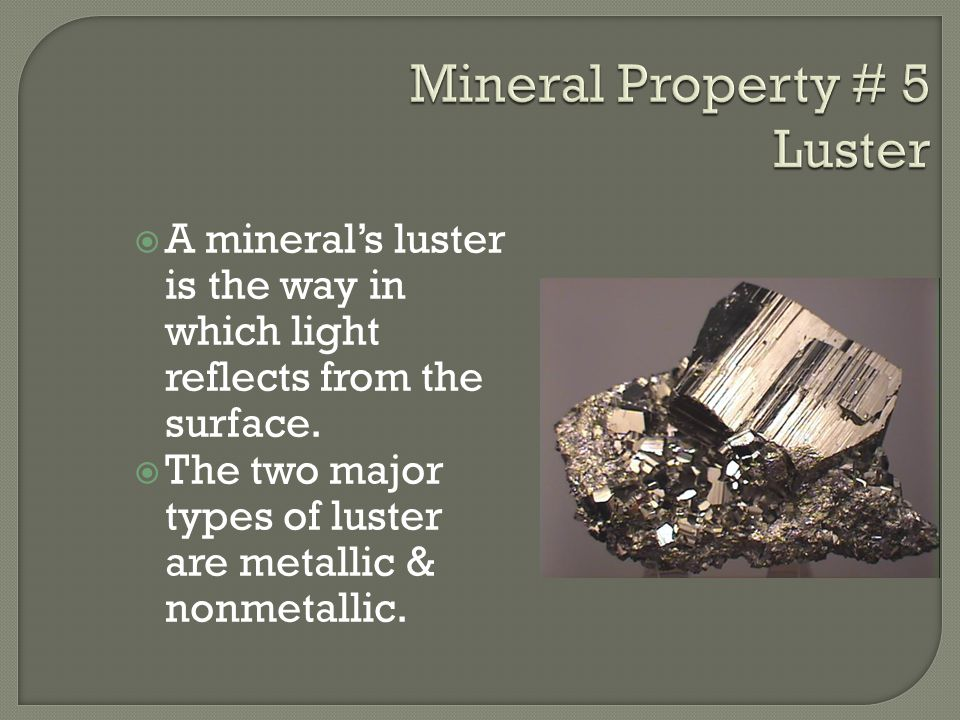 AA mineral's luster is the way in which light reflects from the surface. TThe two major types of luster are metallic & nonmetallic.