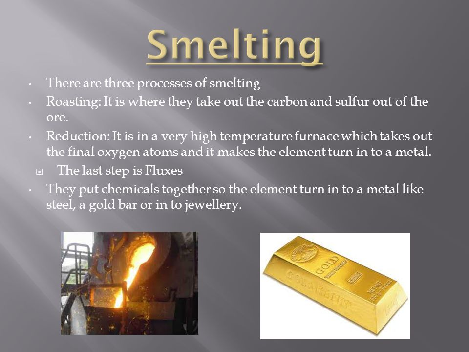 There are three processes of smelting Roasting: It is where they take out the carbon and sulfur out of the ore.