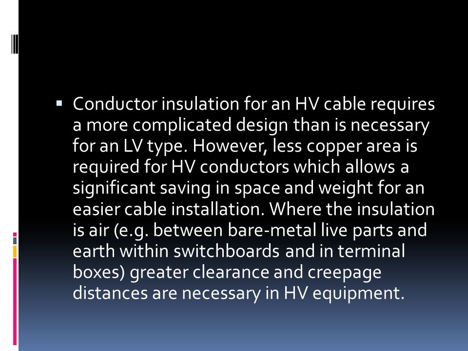 Conductor insulation for an HV cable requires a more complicated design than is necessary for an LV type. However, less copper area is required for