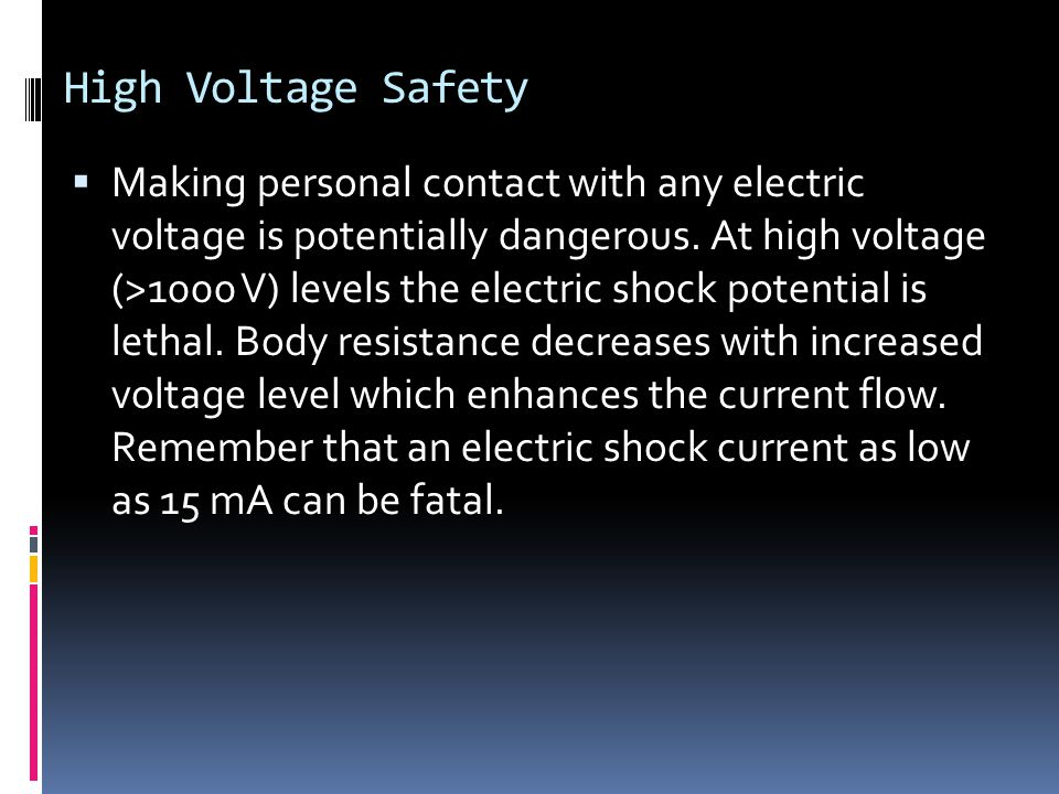High Voltage Safety  Making personal contact with any electric voltage is potentially dangerous. At high voltage (>1000 V) levels the electric shock