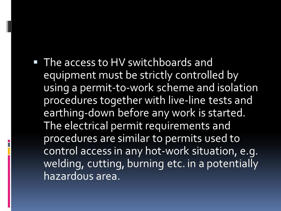  The access to HV switchboards and equipment must be strictly controlled by using a permit-to-work scheme and isolation procedures together with live
