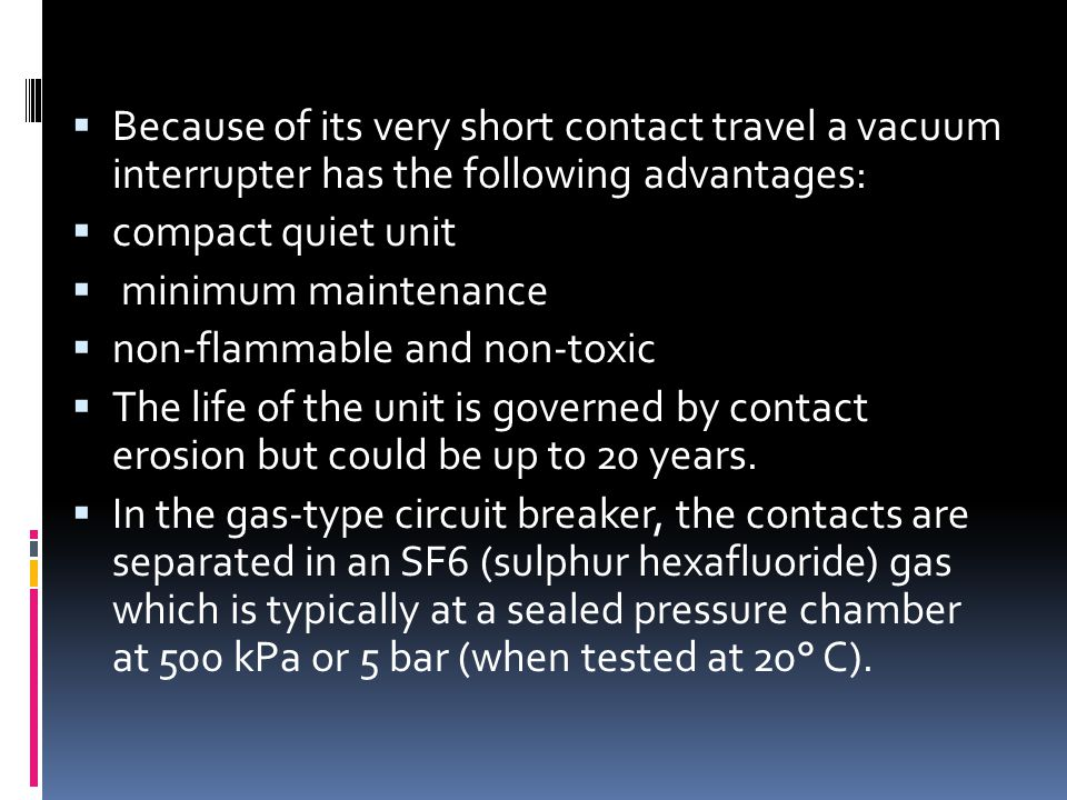  Because of its very short contact travel a vacuum interrupter has the following advantages:  compact quiet unit  minimum maintenance  non-flammab
