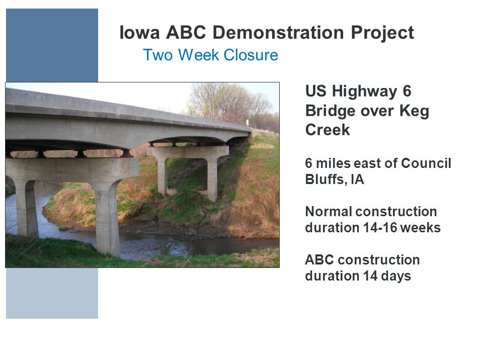 Iowa ABC Demonstration Project Two Week Closure US Highway 6 Bridge over Keg Creek 6 miles east of Council Bluffs, IA Normal construction duration 14-16 weeks ABC construction duration 14 days