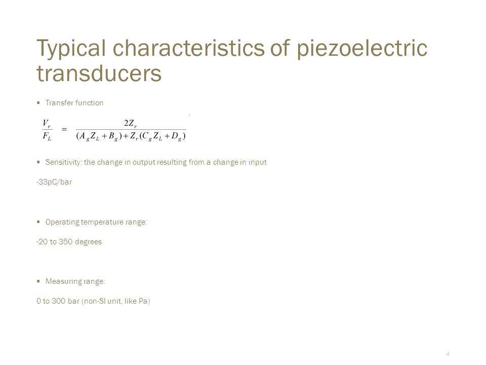 4 Typical characteristics of piezoelectric transducers  Transfer function  Sensitivity: the change in output resulting from a change in input -33pC/bar  Operating temperature range: -20 to 350 degrees  Measuring range: 0 to 300 bar (non-SI unit, like Pa)