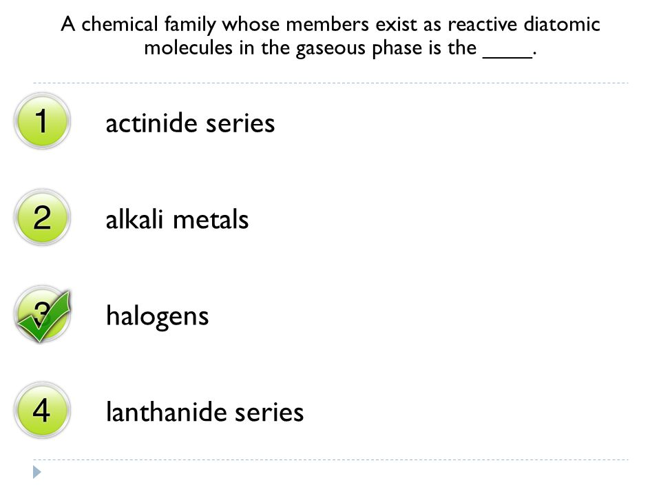 A chemical family whose members exist as reactive diatomic molecules in the gaseous phase is the ____. actinide series alkali metals halogens lanthani
