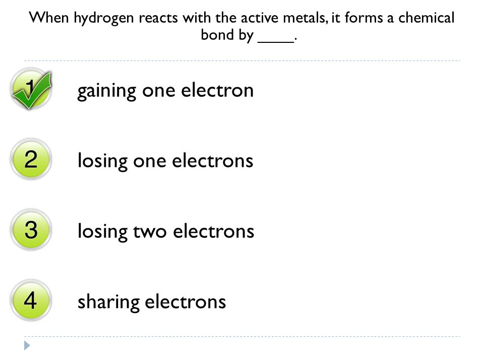 When hydrogen reacts with the active metals, it forms a chemical bond by ____. gaining one electron losing one electrons losing two electrons sharing