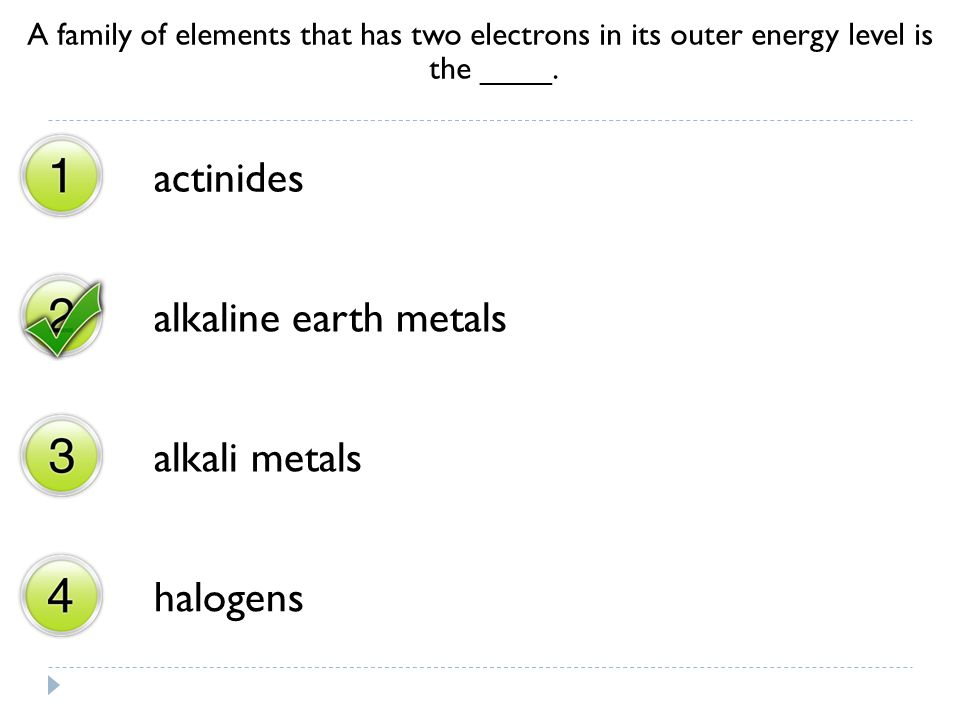 A family of elements that has two electrons in its outer energy level is the ____. actinides alkaline earth metals alkali metals halogens