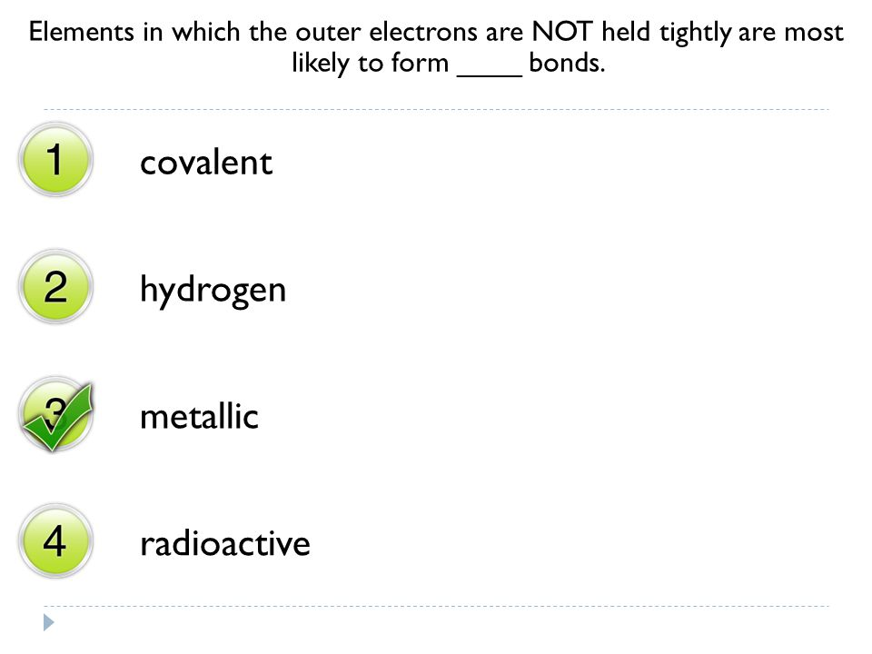 Elements in which the outer electrons are NOT held tightly are most likely to form ____ bonds. covalent hydrogen metallic radioactive