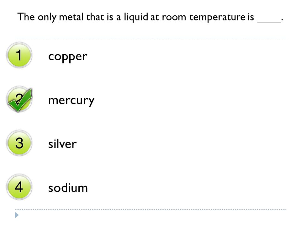 The only metal that is a liquid at room temperature is ____. copper mercury silver sodium