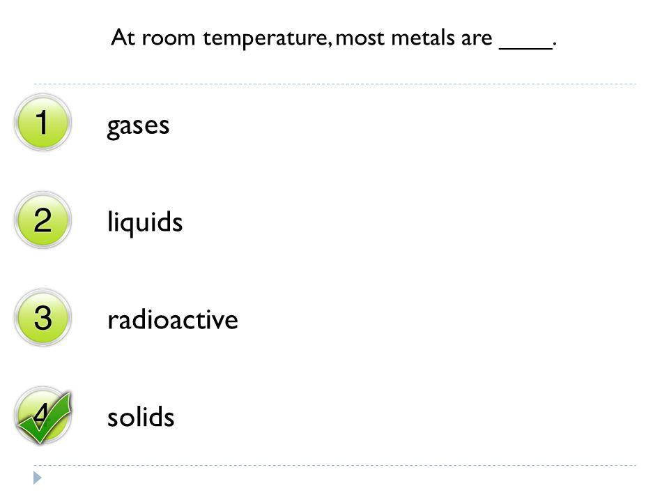 At room temperature, most metals are ____. gases liquids radioactive solids