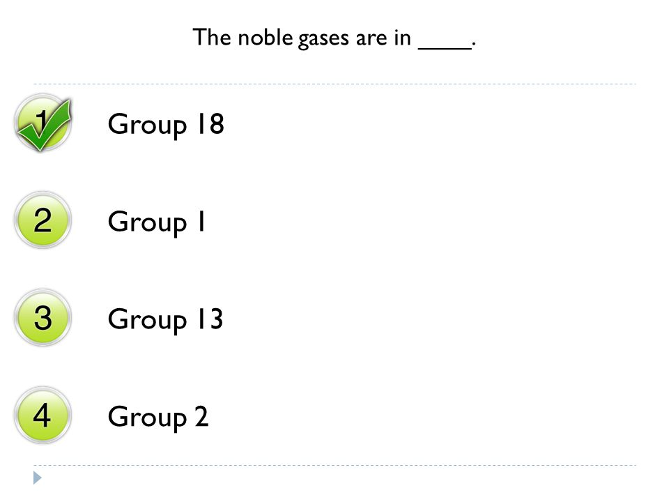 The noble gases are in ____. Group 18 Group 1 Group 13 Group 2