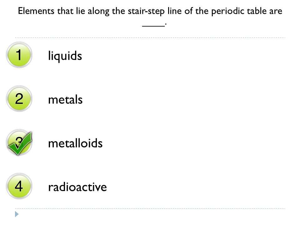 Elements that lie along the stair-step line of the periodic table are ____. liquids metals metalloids radioactive