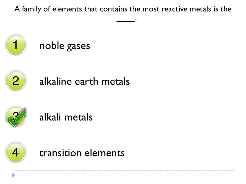 A family of elements that contains the most reactive metals is the ____. noble gases alkaline earth metals alkali metals transition elements