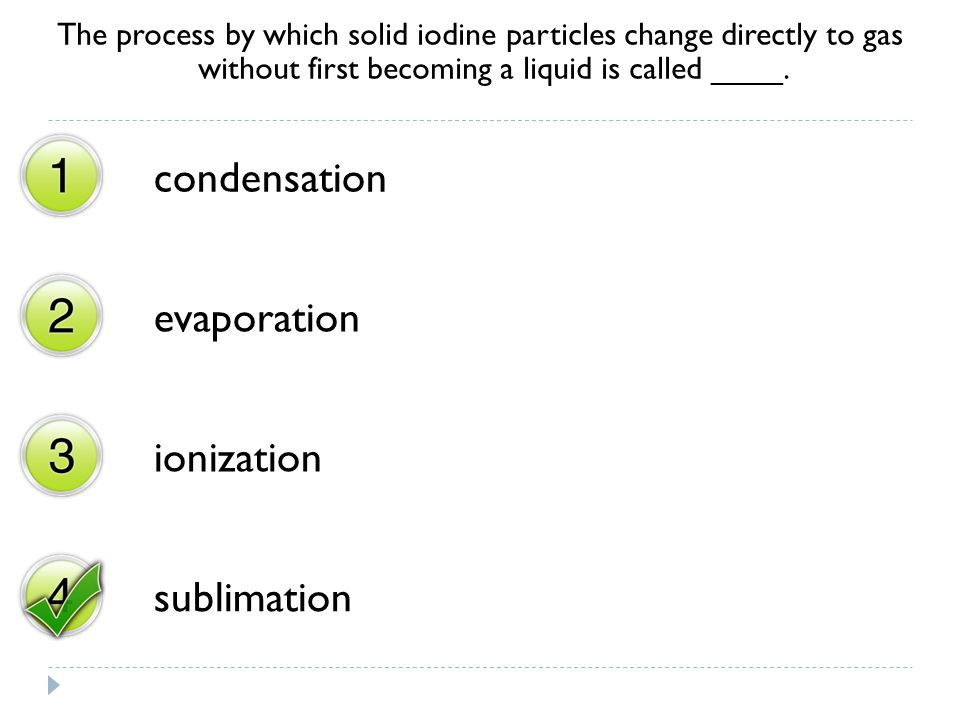 The process by which solid iodine particles change directly to gas without first becoming a liquid is called ____. condensation evaporation ionization