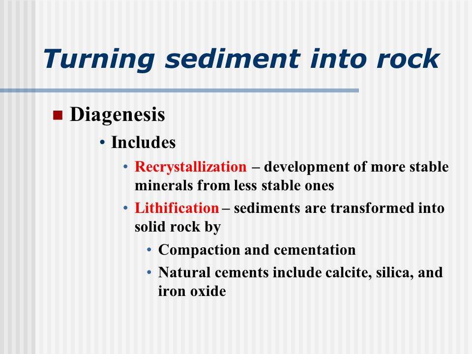 Turning sediment into rock Diagenesis Includes Recrystallization – development of more stable minerals from less stable ones Lithification – sediments are transformed into solid rock by Compaction and cementation Natural cements include calcite, silica, and iron oxide