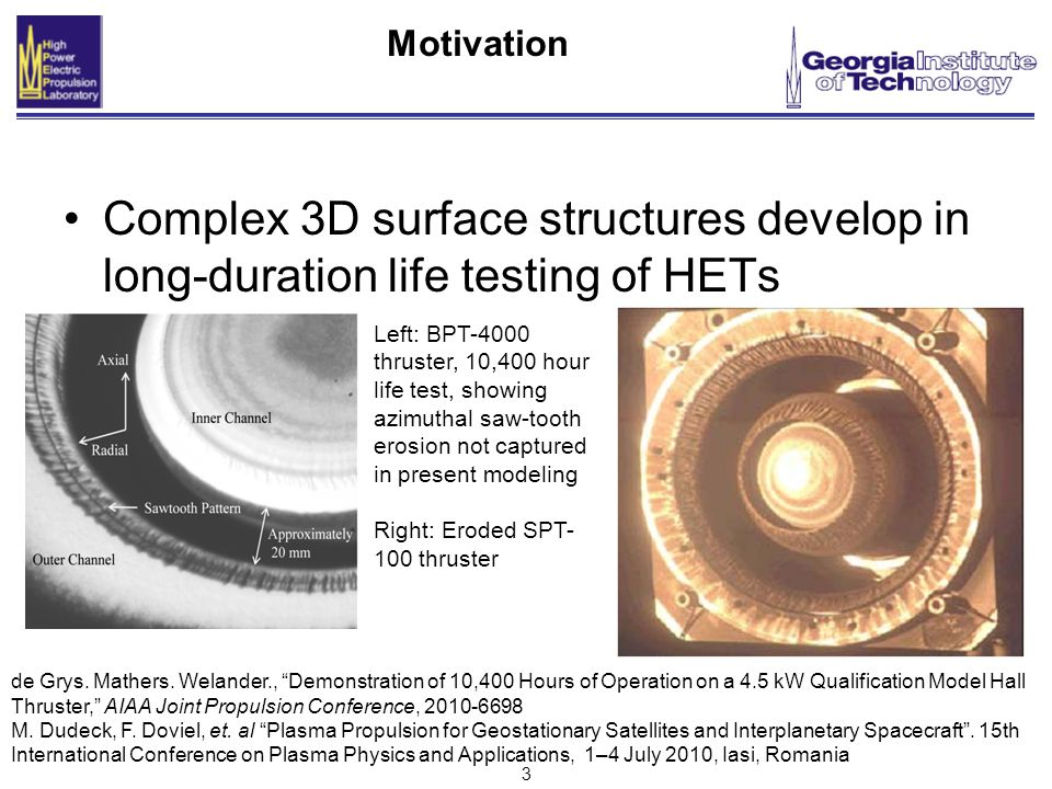 3 Motivation Complex 3D surface structures develop in long-duration life testing of HETs Left: BPT-4000 thruster, 10,400 hour life test, showing azimuthal saw-tooth erosion not captured in present modeling Right: Eroded SPT- 100 thruster de Grys.