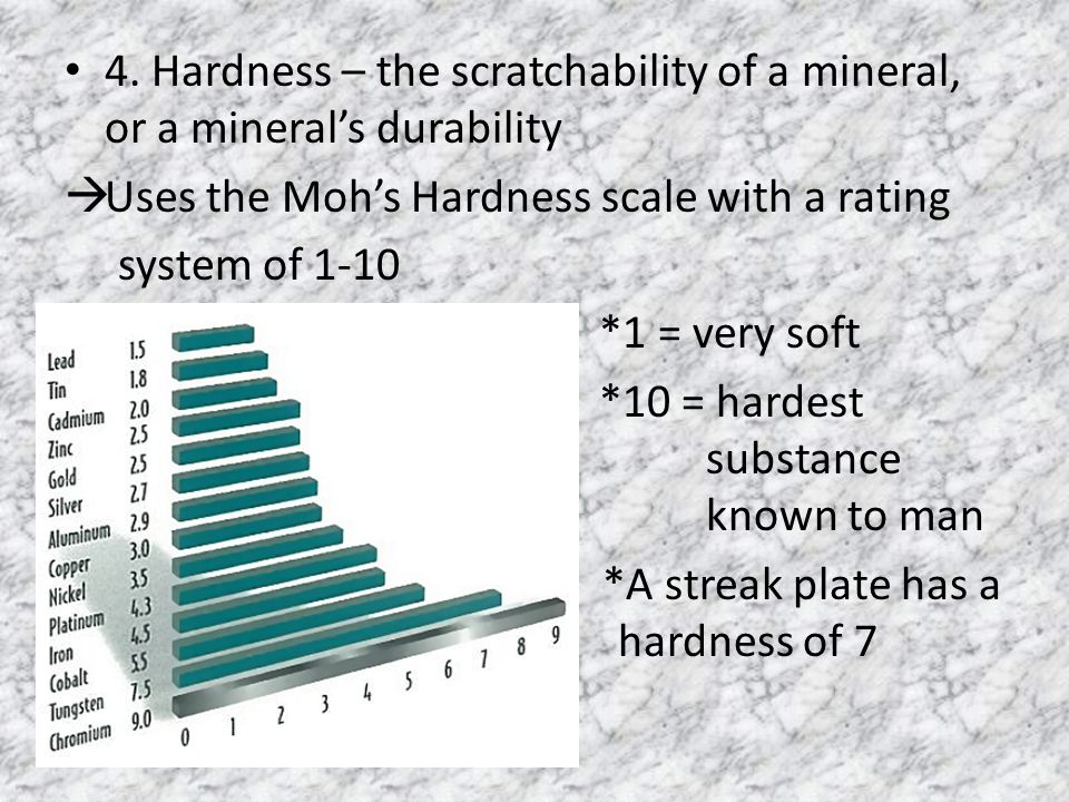 4. Hardness – the scratchability of a mineral, or a mineral's durability  Uses the Moh's Hardness scale with a rating system of 1-10 *1 = very soft *