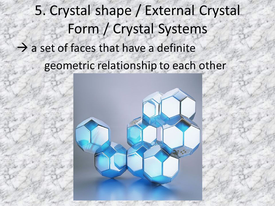5. Crystal shape / External Crystal Form / Crystal Systems  a set of faces that have a definite geometric relationship to each other