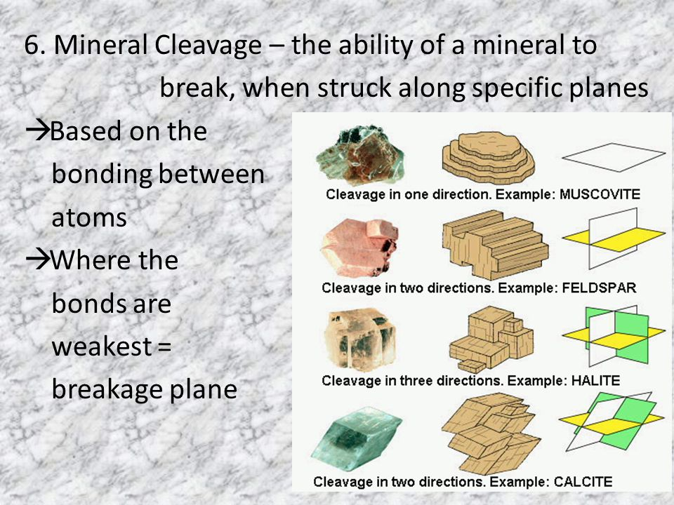 6. Mineral Cleavage – the ability of a mineral to break, when struck along specific planes  Based on the bonding between atoms  Where the bonds are