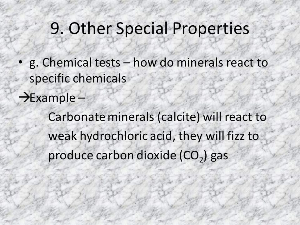 9. Other Special Properties g. Chemical tests – how do minerals react to specific chemicals  Example – Carbonate minerals (calcite) will react to wea