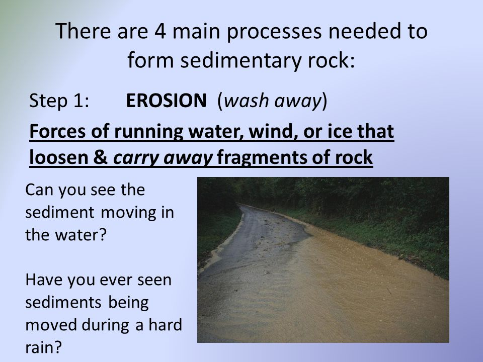 There are 4 main processes needed to form sedimentary rock: Step 1:EROSION (wash away) Forces of running water, wind, or ice that loosen & carry away fragments of rock Can you see the sediment moving in the water.