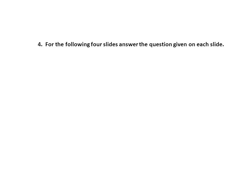 4. For the following four slides answer the question given on each slide.