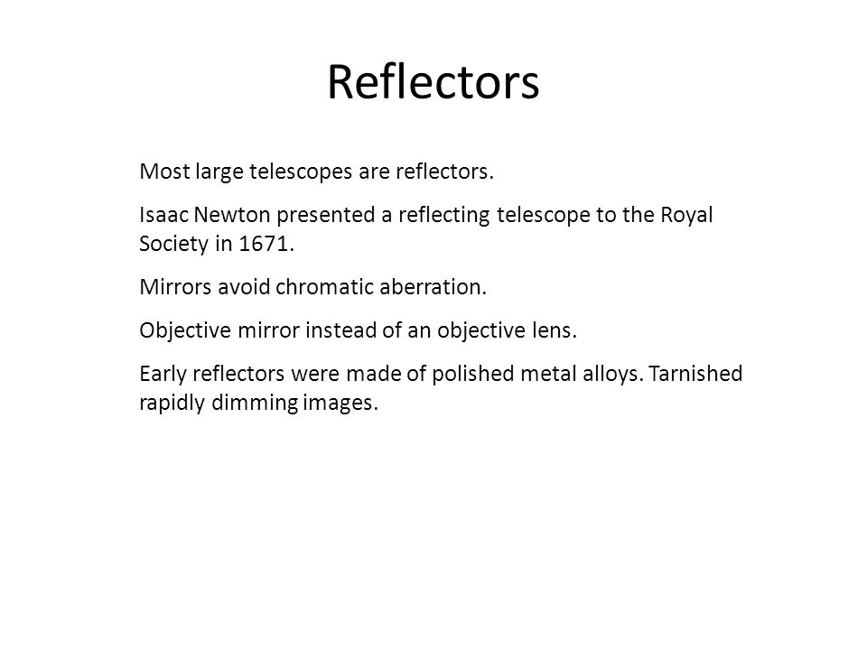 Reflectors Most large telescopes are reflectors. Isaac Newton presented a reflecting telescope to the Royal Society in 1671. Mirrors avoid chromatic a