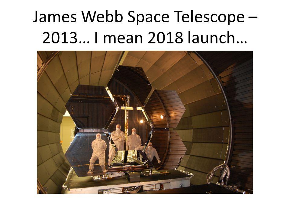 James Webb Space Telescope – 2013… I mean 2018 launch…