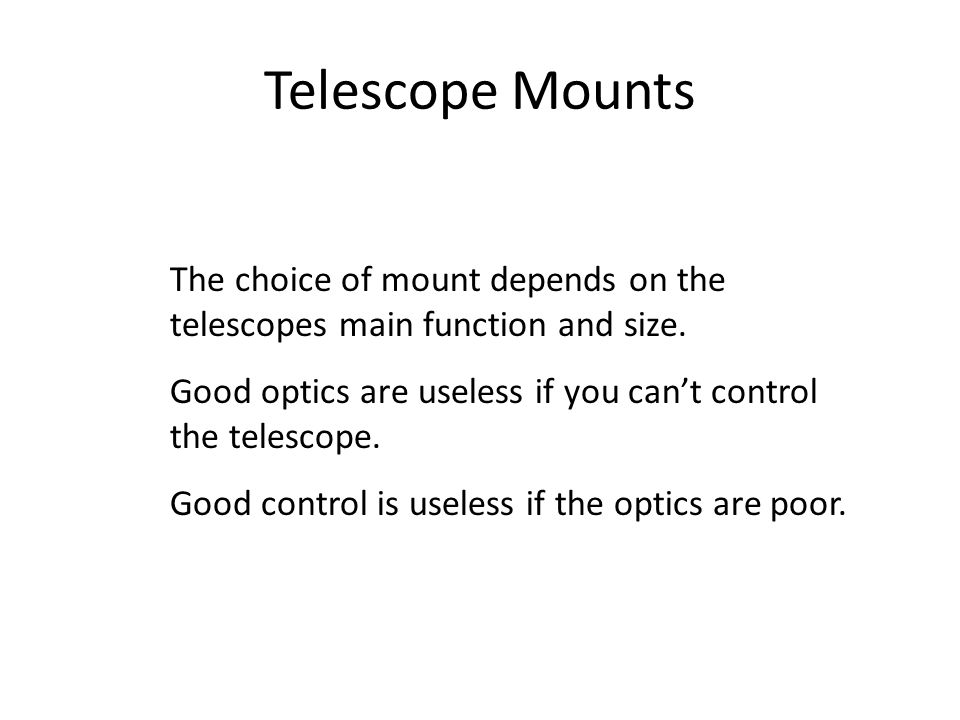 Telescope Mounts The choice of mount depends on the telescopes main function and size. Good optics are useless if you can't control the telescope. Goo