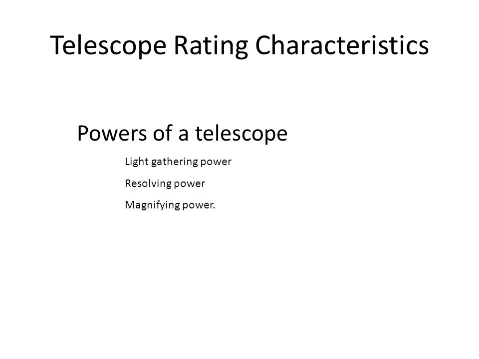 Telescope Rating Characteristics Powers of a telescope Light gathering power Resolving power Magnifying power.