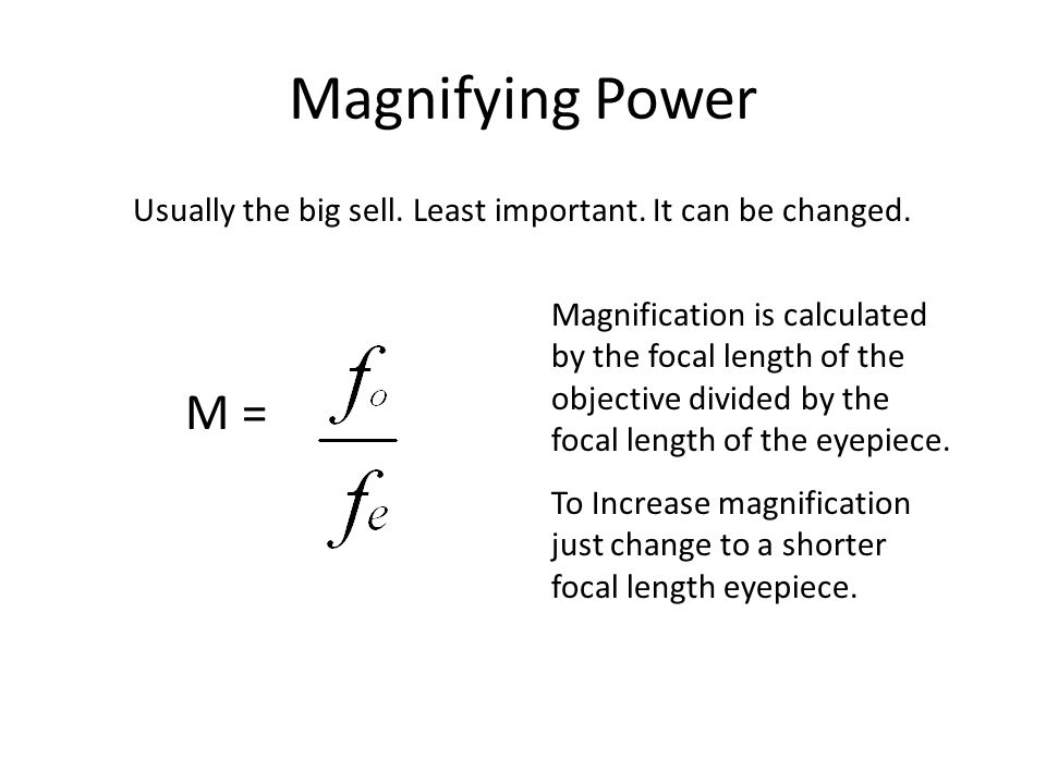 Magnifying Power Usually the big sell. Least important. It can be changed. M = Magnification is calculated by the focal length of the objective divide