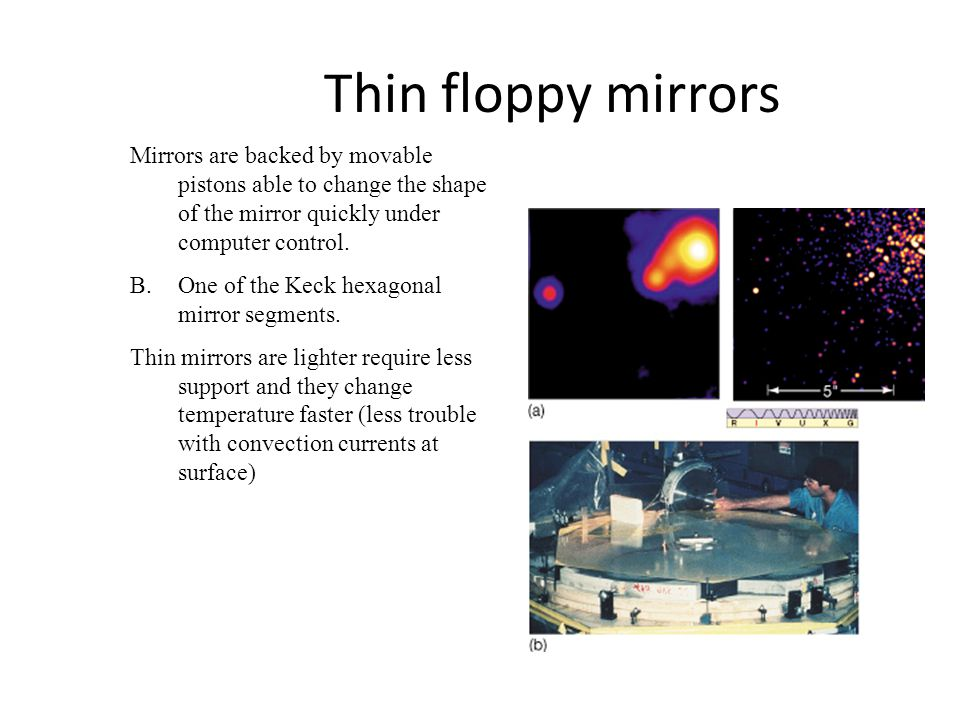 Thin floppy mirrors Mirrors are backed by movable pistons able to change the shape of the mirror quickly under computer control. B.One of the Keck hex