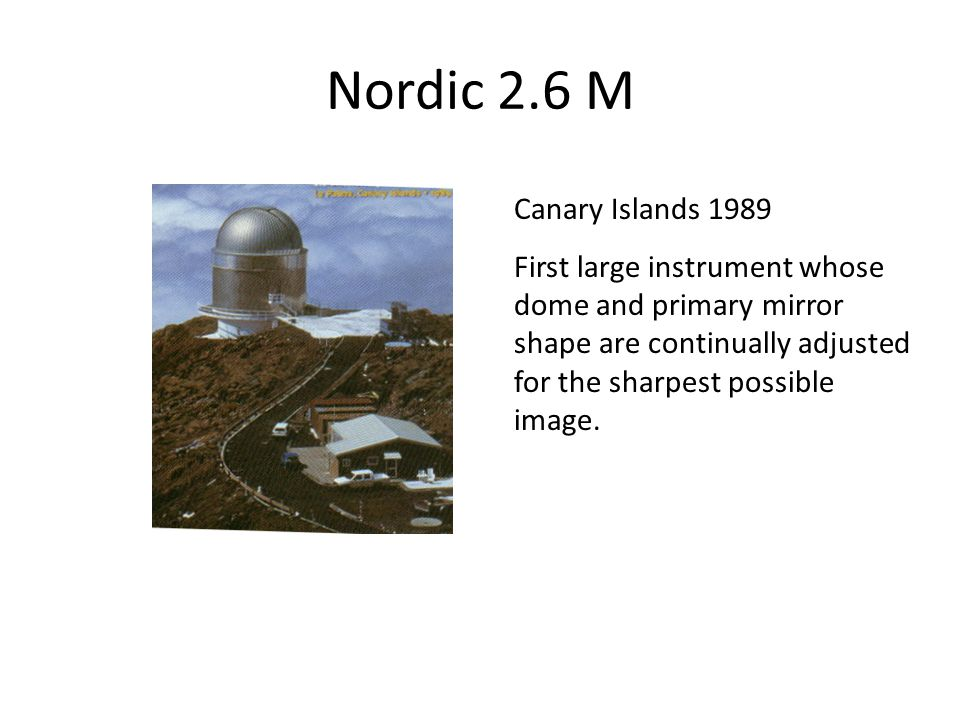 Nordic 2.6 M Canary Islands 1989 First large instrument whose dome and primary mirror shape are continually adjusted for the sharpest possible image.
