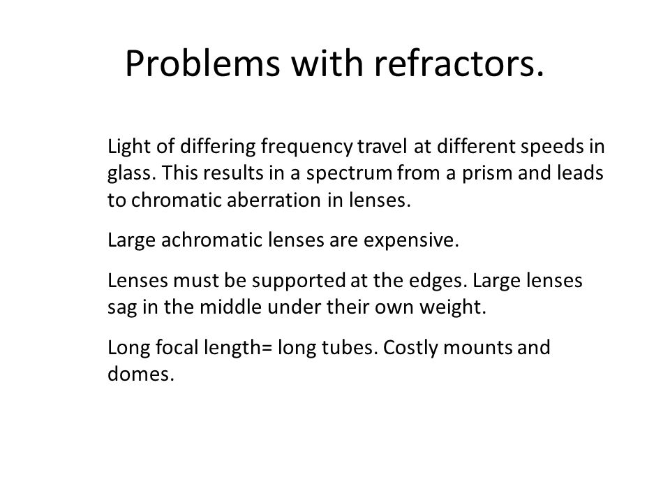 Problems with refractors. Light of differing frequency travel at different speeds in glass. This results in a spectrum from a prism and leads to chrom