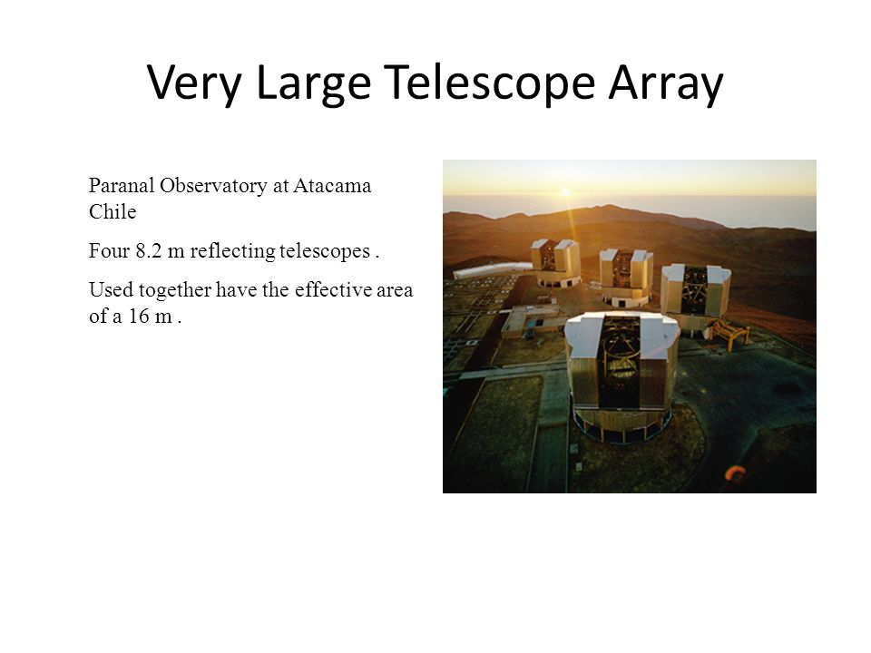 Very Large Telescope Array Paranal Observatory at Atacama Chile Four 8.2 m reflecting telescopes. Used together have the effective area of a 16 m.