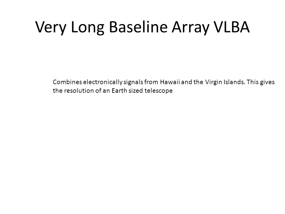 Very Long Baseline Array VLBA Combines electronically signals from Hawaii and the Virgin Islands. This gives the resolution of an Earth sized telescop